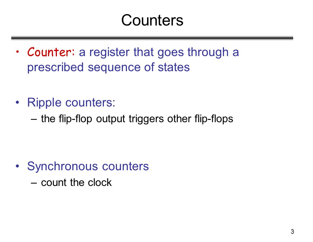 Counters Counter: a register that goes through a prescribed sequence of states. Ripple counters: the flip-flop output triggers other flip-flops.