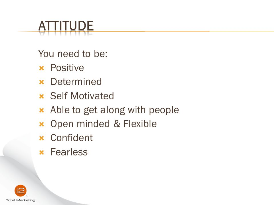 Attitude You need to be: Positive Determined Self Motivated