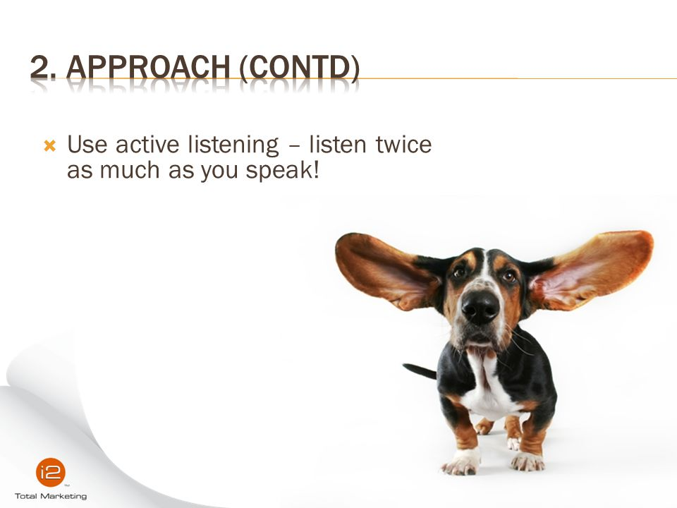 2. Approach (contd) Use active listening – listen twice