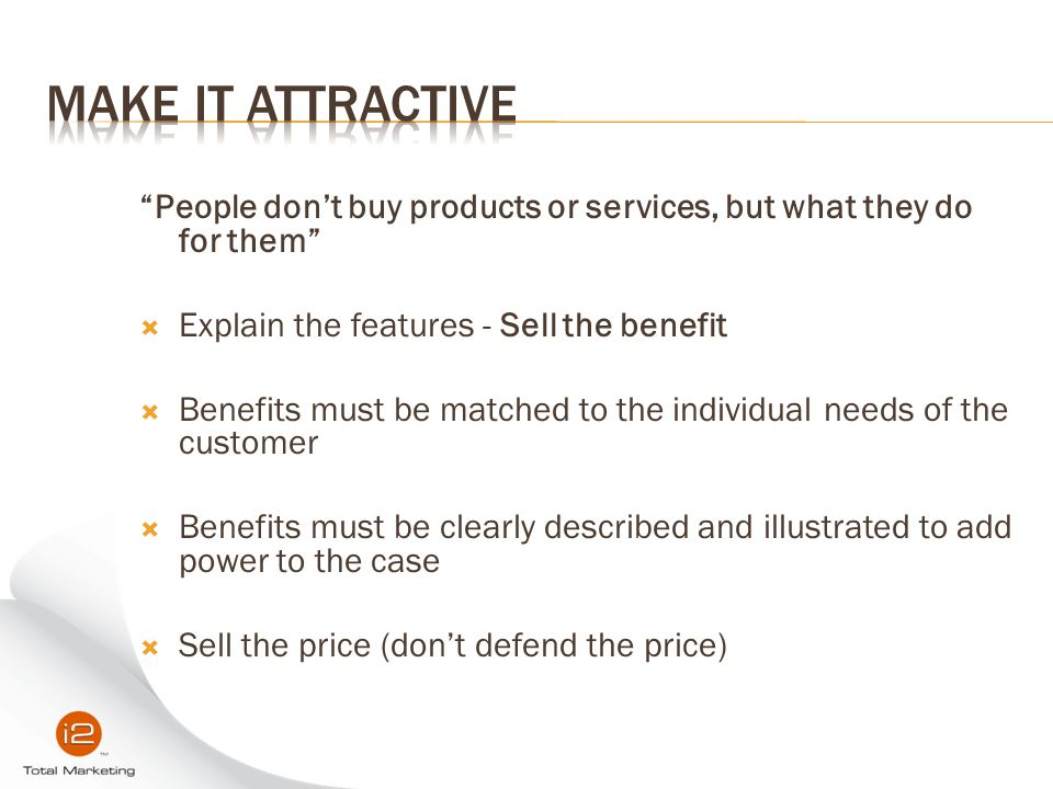 Make it Attractive People don't buy products or services, but what they do for them Explain the features - Sell the benefit.