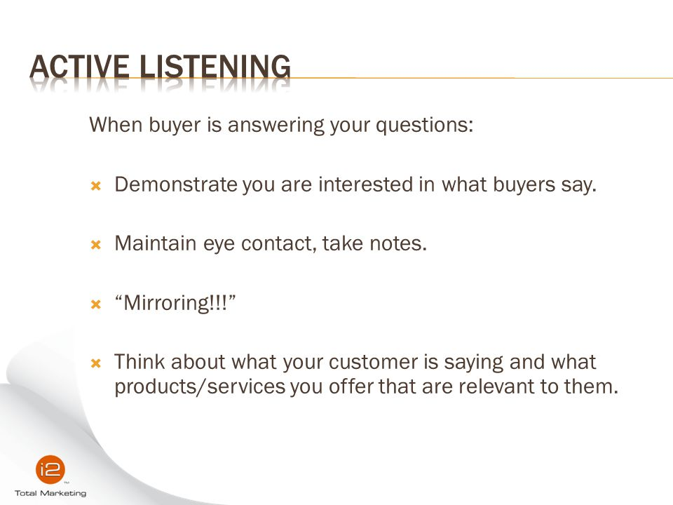 Active listening When buyer is answering your questions: