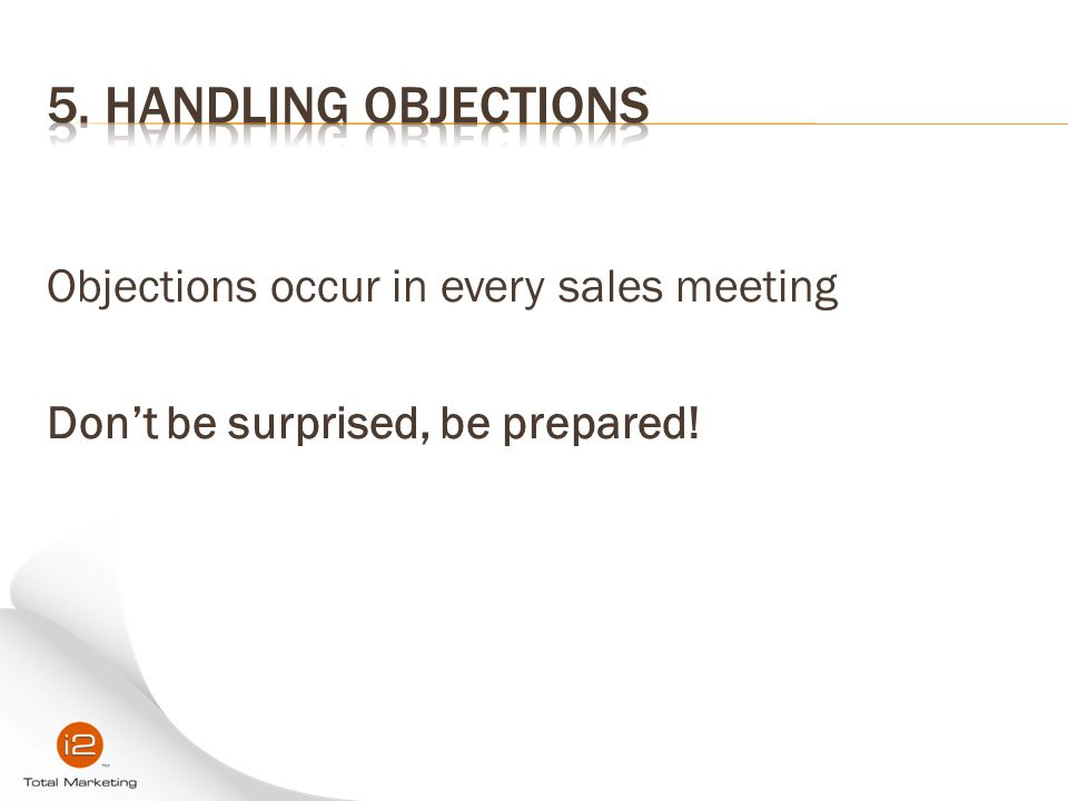5. Handling Objections Objections occur in every sales meeting