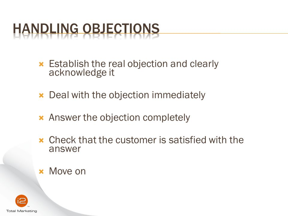 Handling Objections Establish the real objection and clearly acknowledge it. Deal with the objection immediately.