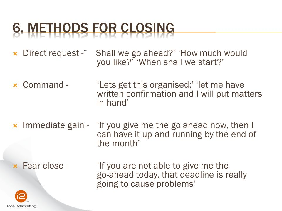 6. Methods for Closing Direct request -¨ Shall we go ahead ' 'How much would you like ' 'When shall we start '