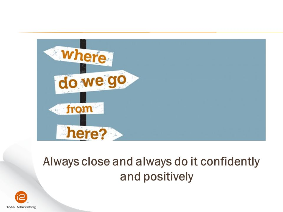 Always close and always do it confidently and positively