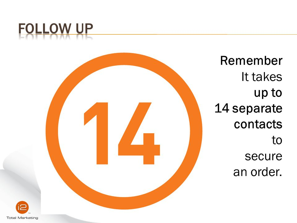 FOLLOW UP Remember It takes up to 14 separate contacts to secure an order.