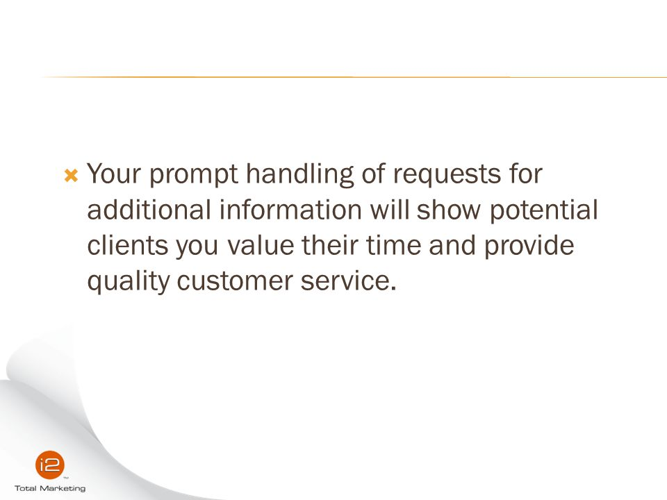 Your prompt handling of requests for additional information will show potential clients you value their time and provide quality customer service.