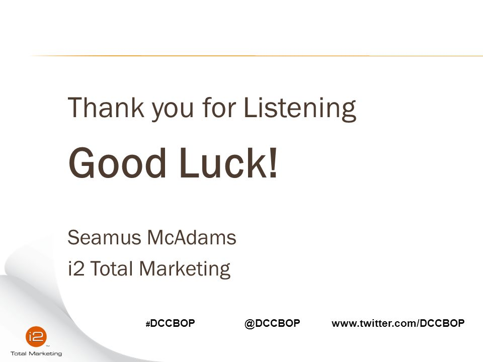 Good Luck! Thank you for Listening Seamus McAdams i2 Total Marketing