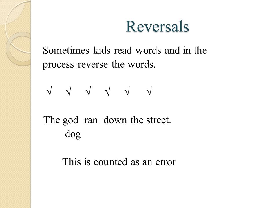 Reversals Sometimes kids read words and in the process reverse the words.