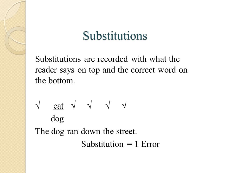 Substitutions Substitutions are recorded with what the reader says on top and the correct word on the bottom.