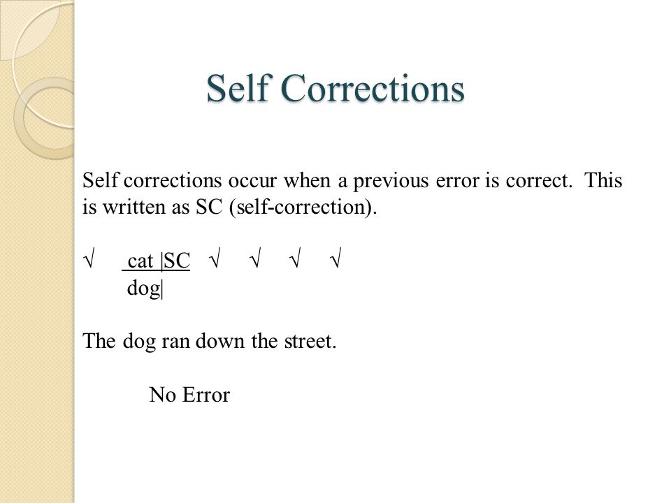 Self Corrections Self corrections occur when a previous error is correct. This is written as SC (self-correction).