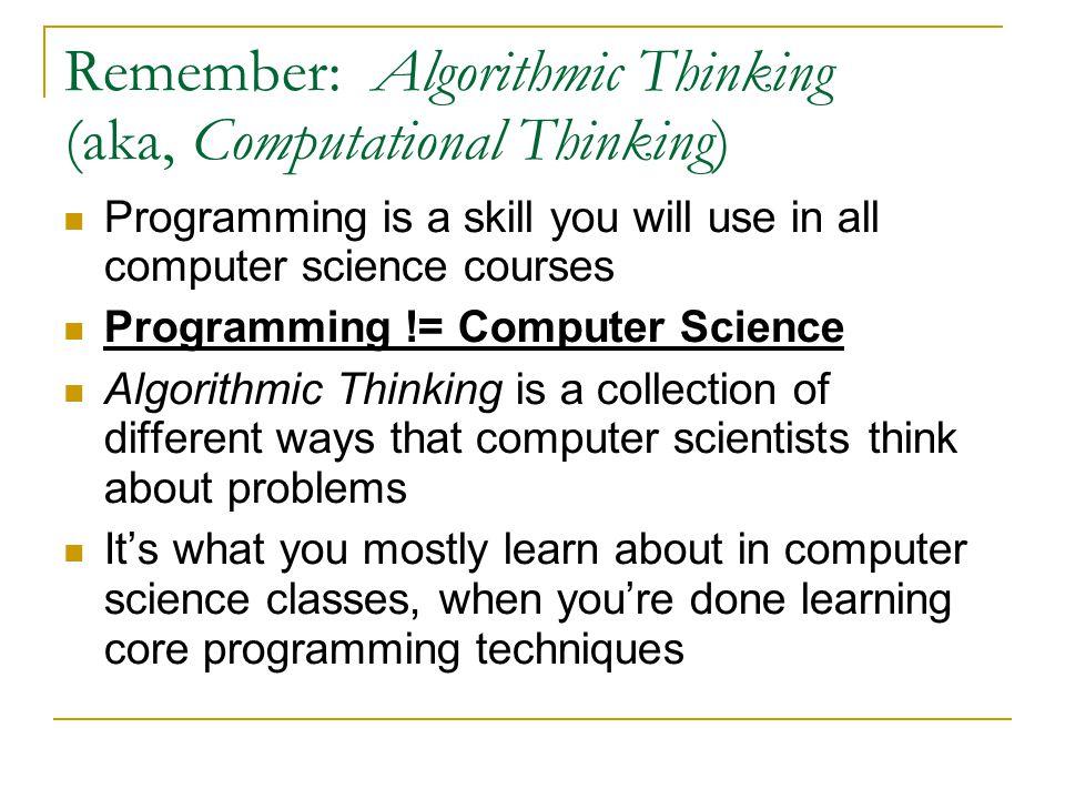 Remember: Algorithmic Thinking (aka, Computational Thinking)
