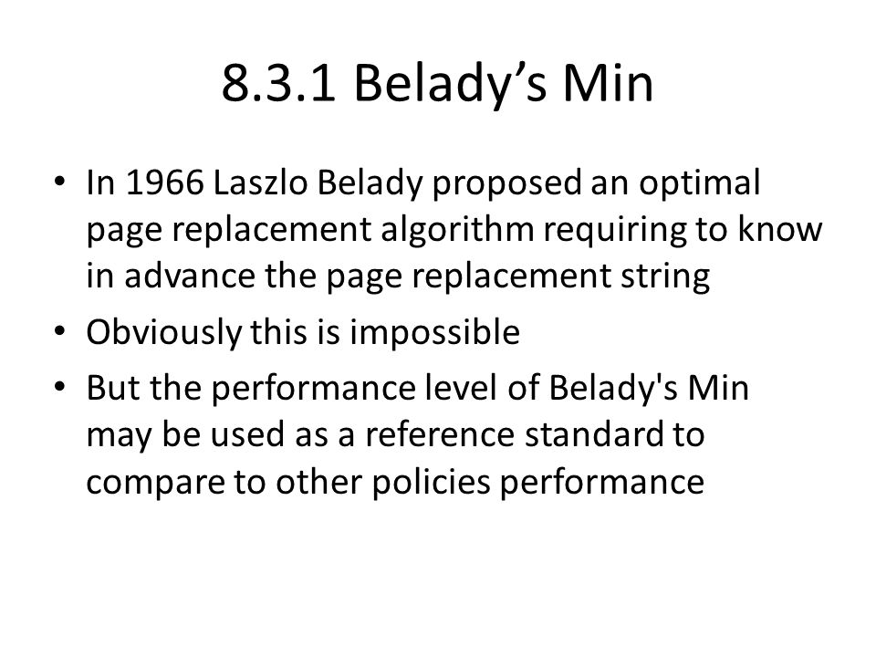 8.3.1 Belady's Min In 1966 Laszlo Belady proposed an optimal page replacement algorithm requiring to know in advance the page replacement string.