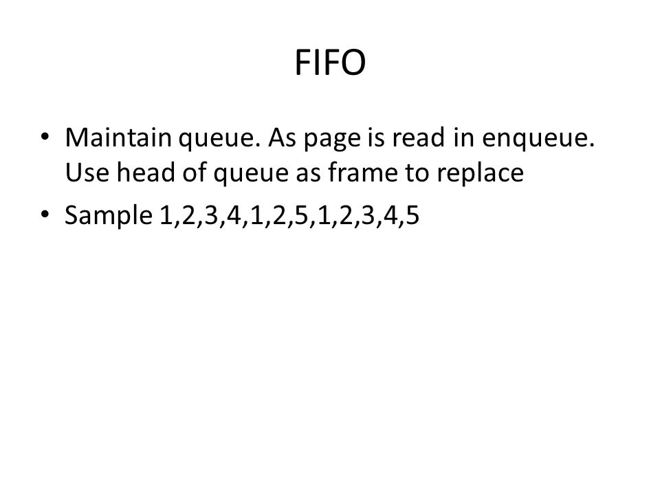 FIFO Maintain queue. As page is read in enqueue. Use head of queue as frame to replace.