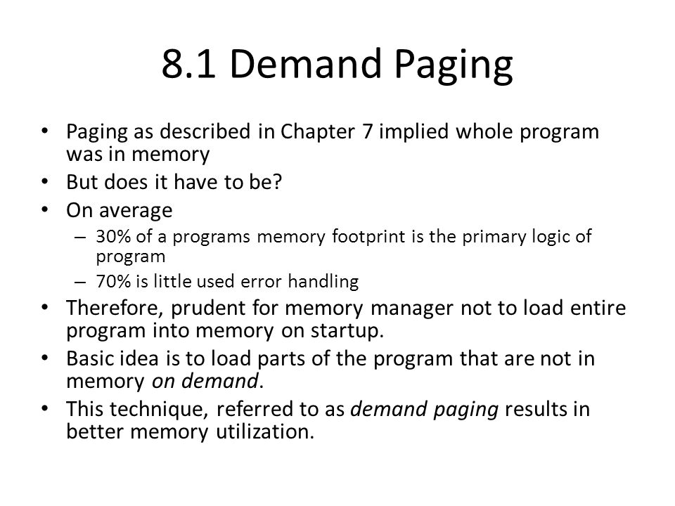 8.1 Demand Paging Paging as described in Chapter 7 implied whole program was in memory. But does it have to be