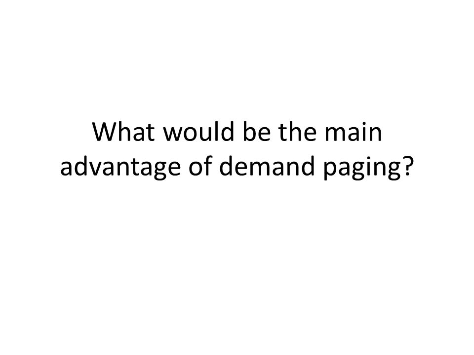 What would be the main advantage of demand paging