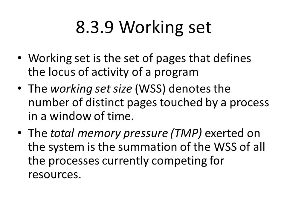 8.3.9 Working set Working set is the set of pages that defines the locus of activity of a program.