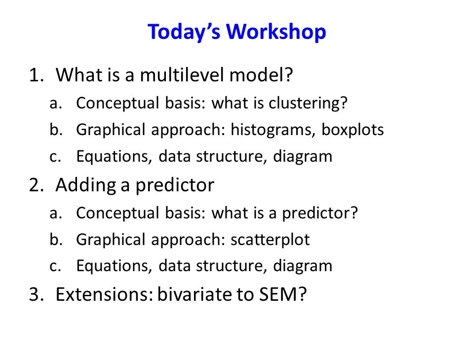 Today's Workshop What is a multilevel model Adding a predictor