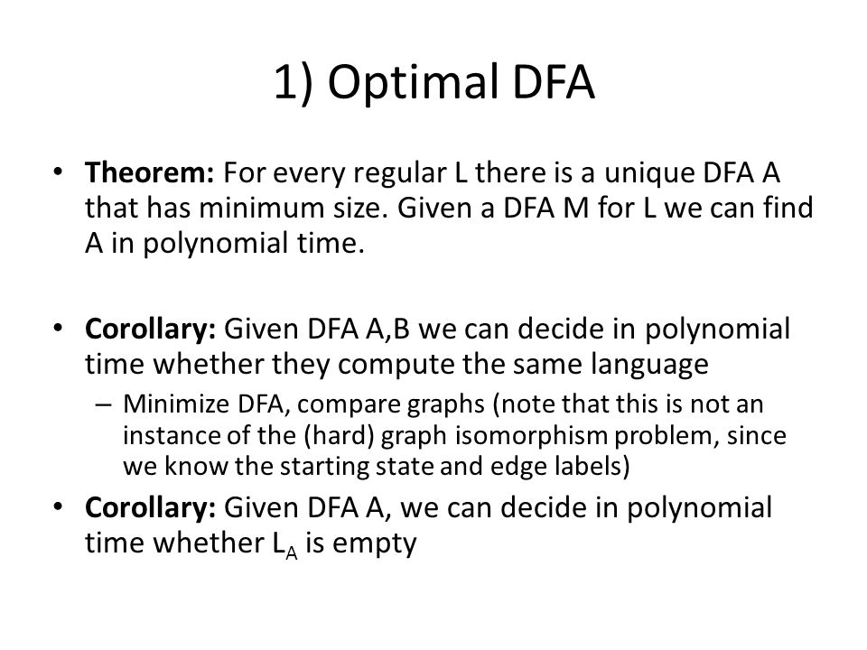 1) Optimal DFA Theorem: For every regular L there is a unique DFA A that has minimum size. Given a DFA M for L we can find A in polynomial time.