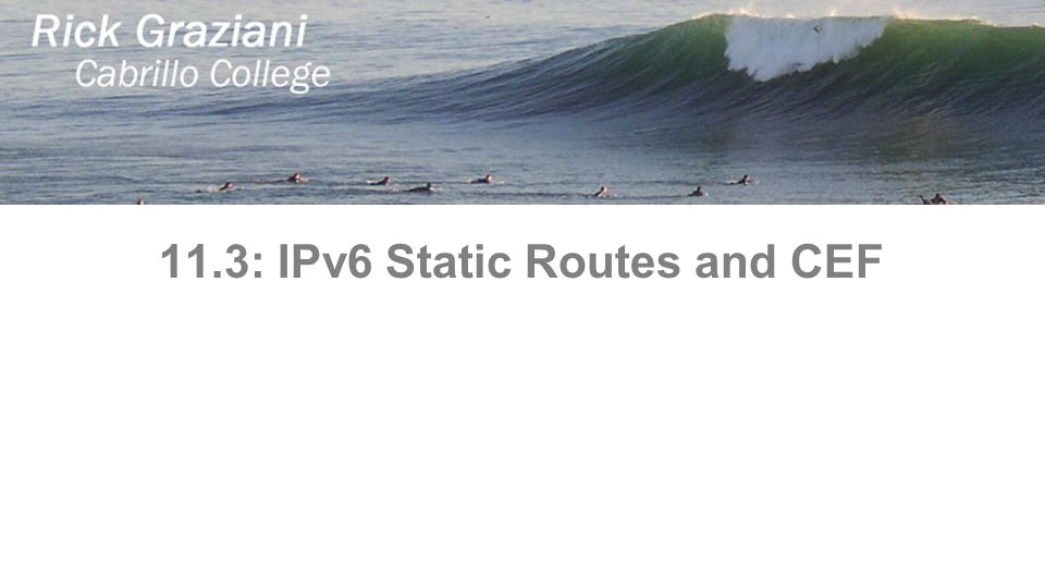 11.3: IPv6 Static Routes and CEF