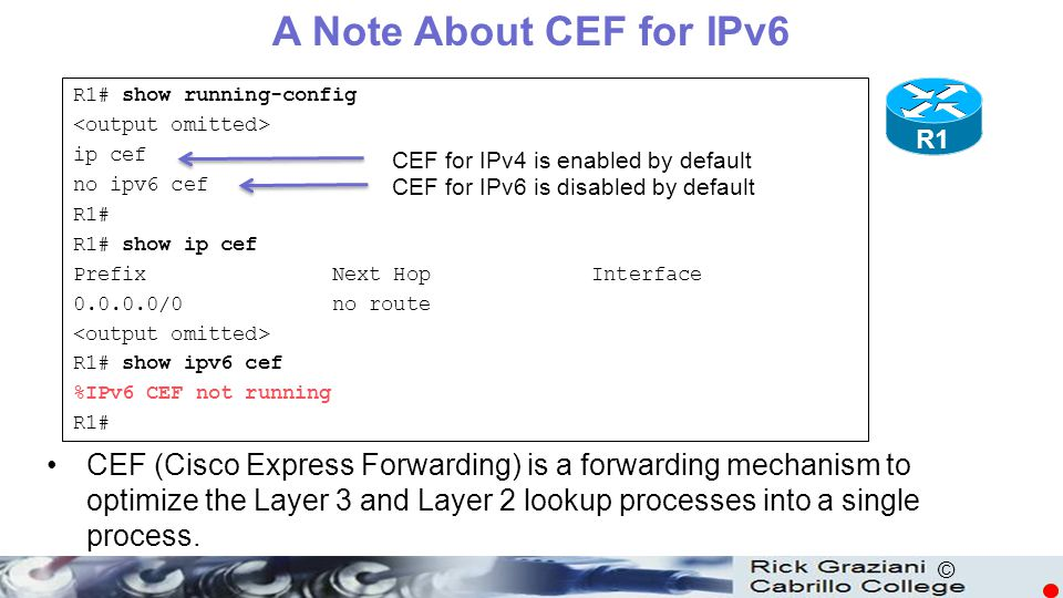 A Note About CEF for IPv6 R1# show running-config. <output omitted> ip cef. no ipv6 cef. R1# R1# show ip cef.