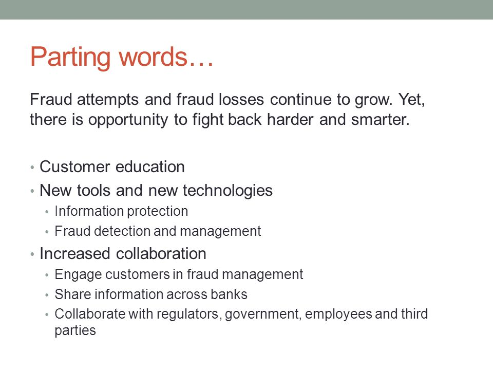 Parting words… Fraud attempts and fraud losses continue to grow. Yet, there is opportunity to fight back harder and smarter.