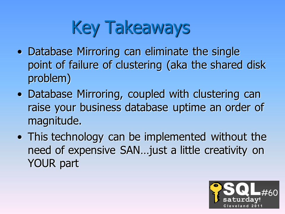 Key Takeaways Database Mirroring can eliminate the single point of failure of clustering (aka the shared disk problem)