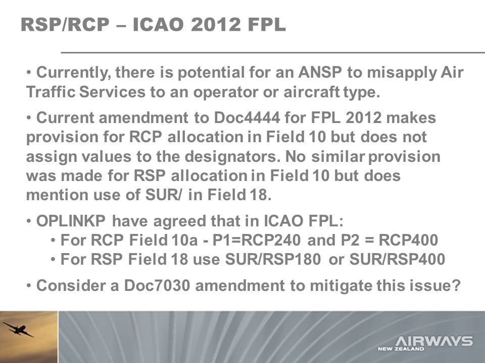 RSP/RCP – ICAO 2012 FPL Currently, there is potential for an ANSP to misapply Air Traffic Services to an operator or aircraft type.