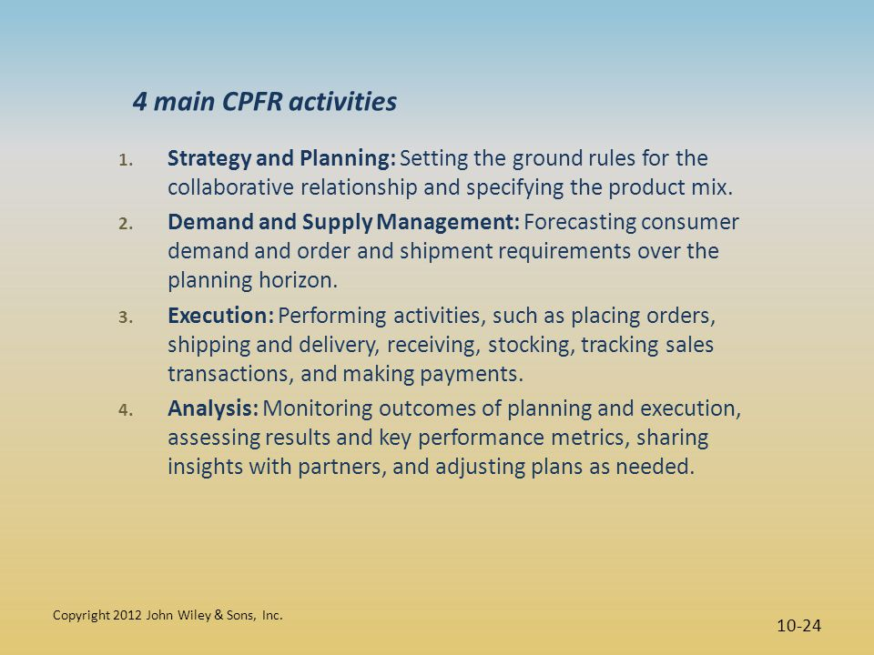 4 main CPFR activities Strategy and Planning: Setting the ground rules for the collaborative relationship and specifying the product mix.