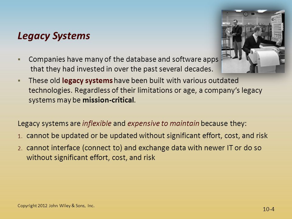 Legacy Systems Companies have many of the database and software apps that they had invested in over the past several decades.