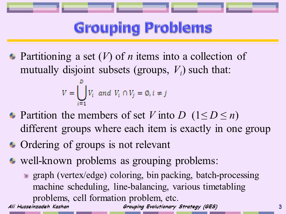Grouping Problems Partitioning a set (V) of n items into a collection of mutually disjoint subsets (groups, Vi) such that: