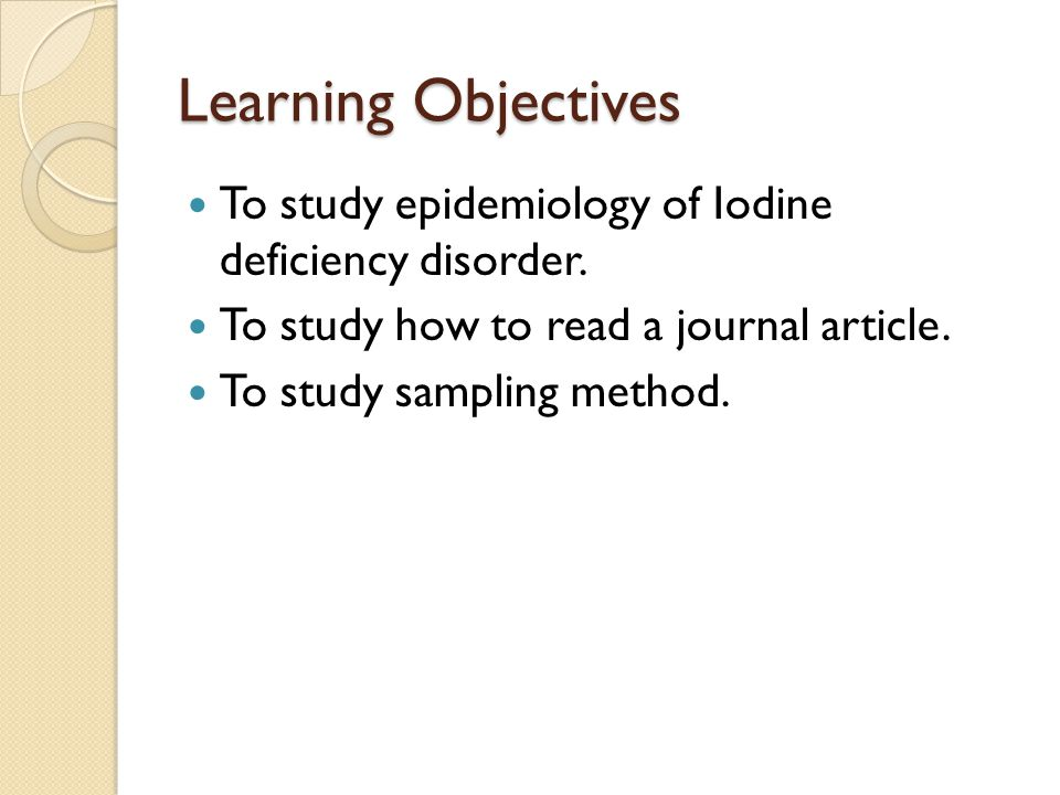 Learning Objectives To study epidemiology of Iodine deficiency disorder. To study how to read a journal article.