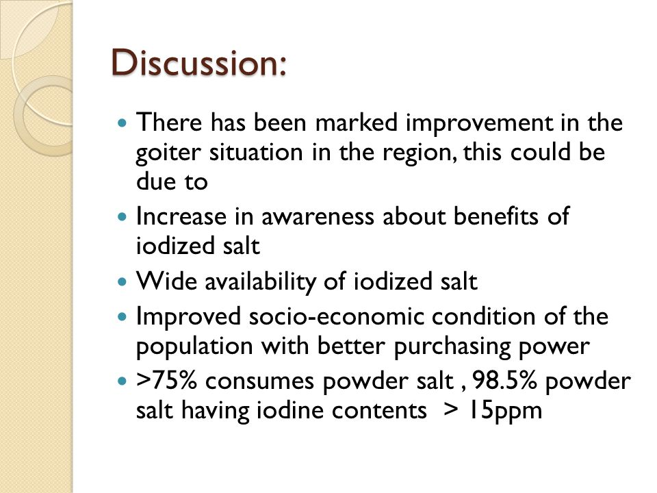 Discussion: There has been marked improvement in the goiter situation in the region, this could be due to.
