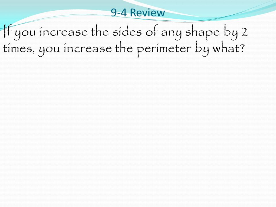 9-4 Review If you increase the sides of any shape by 2 times, you increase the perimeter by what