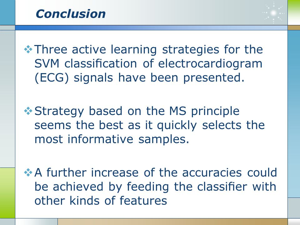 Conclusion Three active learning strategies for the SVM classification of electrocardiogram (ECG) signals have been presented.