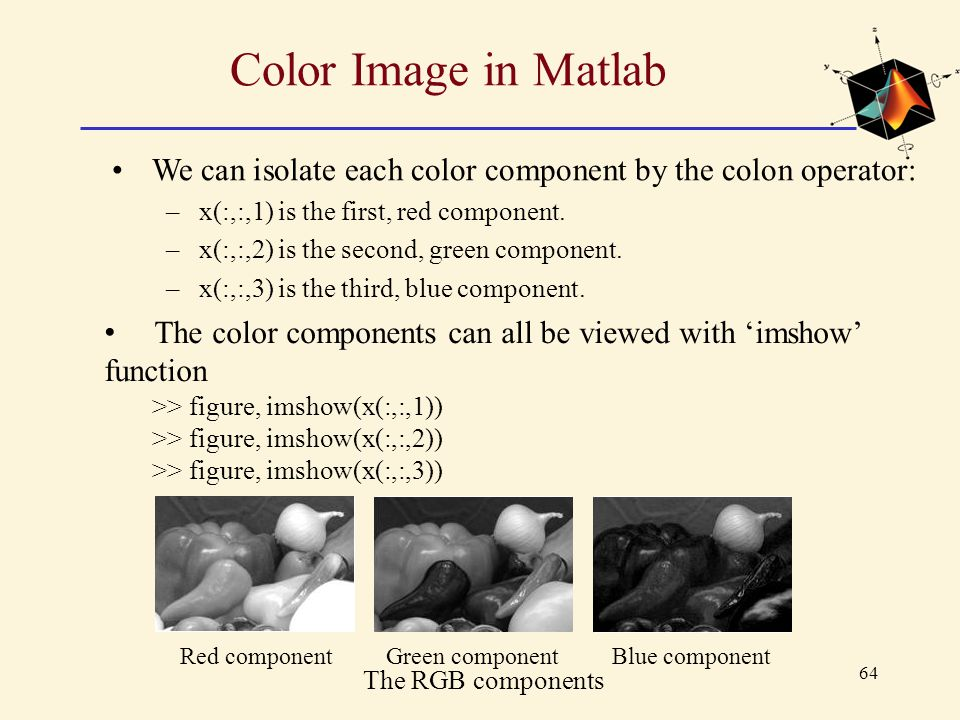 Color Image in Matlab We can isolate each color component by the colon operator: x(:,:,1) is the first, red component.