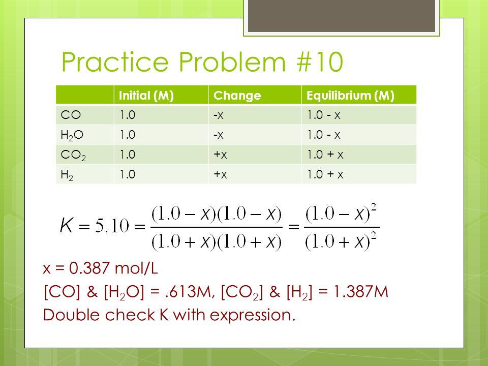 Practice Problem #10 Initial (M) Change. Equilibrium (M) CO. 1.0. -x. 1.0 - x. H2O. CO2. +x.