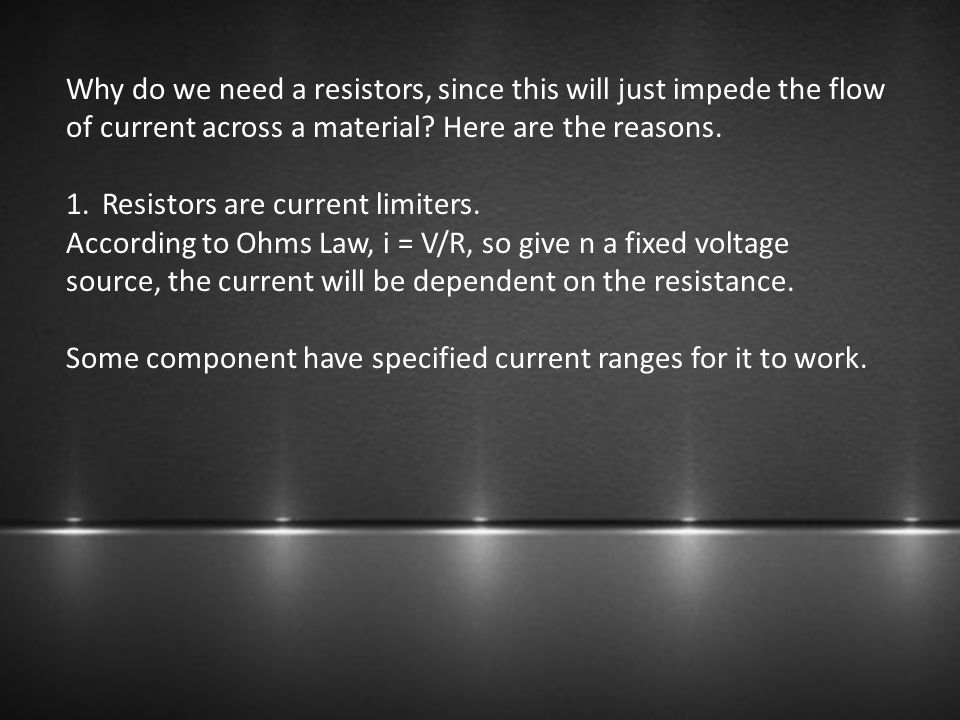 Why do we need a resistors, since this will just impede the flow of current across a material Here are the reasons.