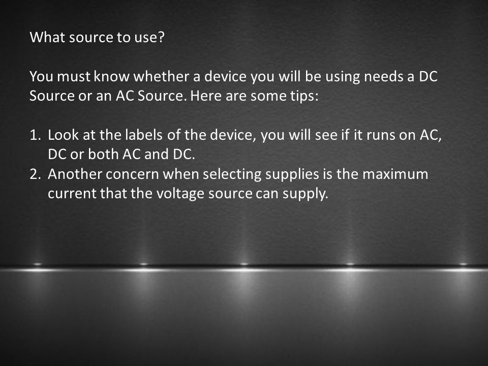 What source to use You must know whether a device you will be using needs a DC Source or an AC Source. Here are some tips: