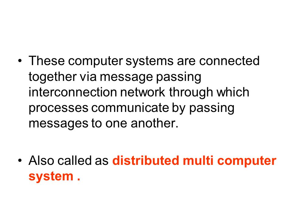 These computer systems are connected together via message passing interconnection network through which processes communicate by passing messages to one another.