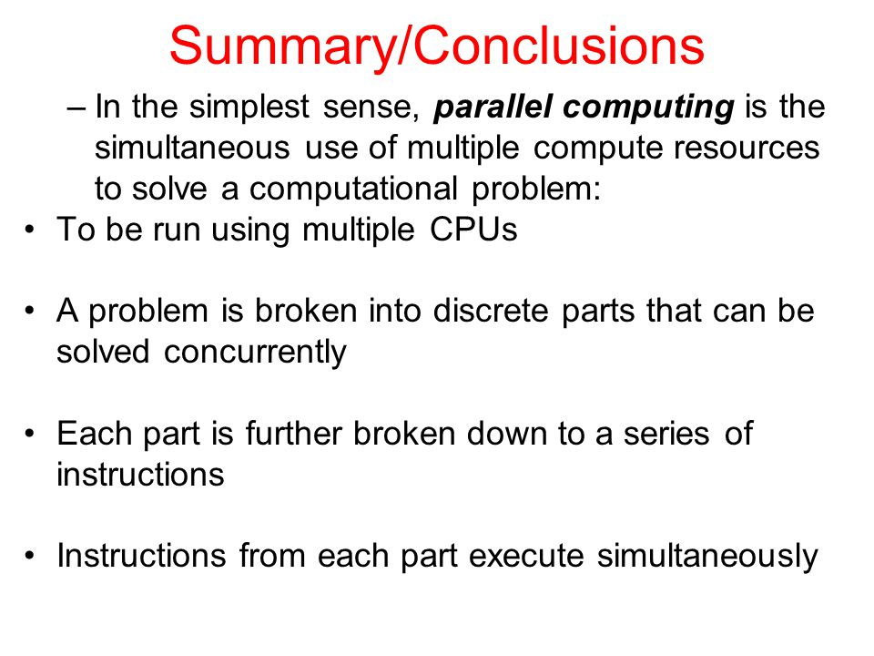 Summary/Conclusions In the simplest sense, parallel computing is the simultaneous use of multiple compute resources to solve a computational problem:
