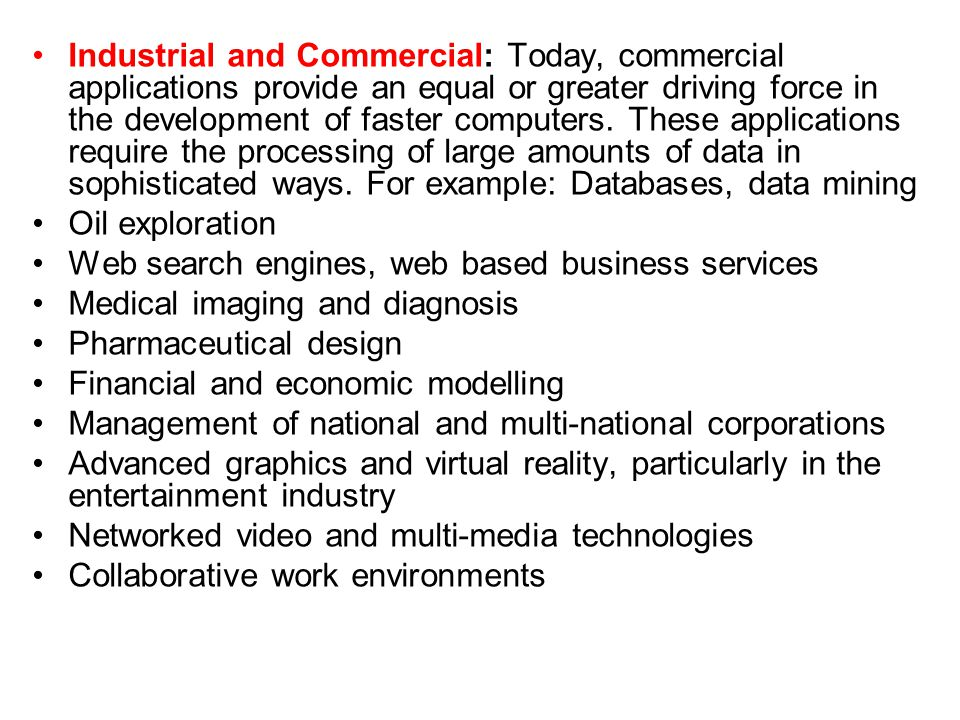 Industrial and Commercial: Today, commercial applications provide an equal or greater driving force in the development of faster computers. These applications require the processing of large amounts of data in sophisticated ways. For example: Databases, data mining