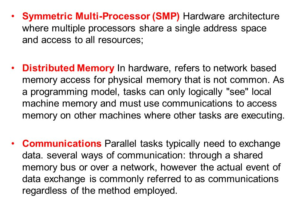 Symmetric Multi-Processor (SMP) Hardware architecture where multiple processors share a single address space and access to all resources;