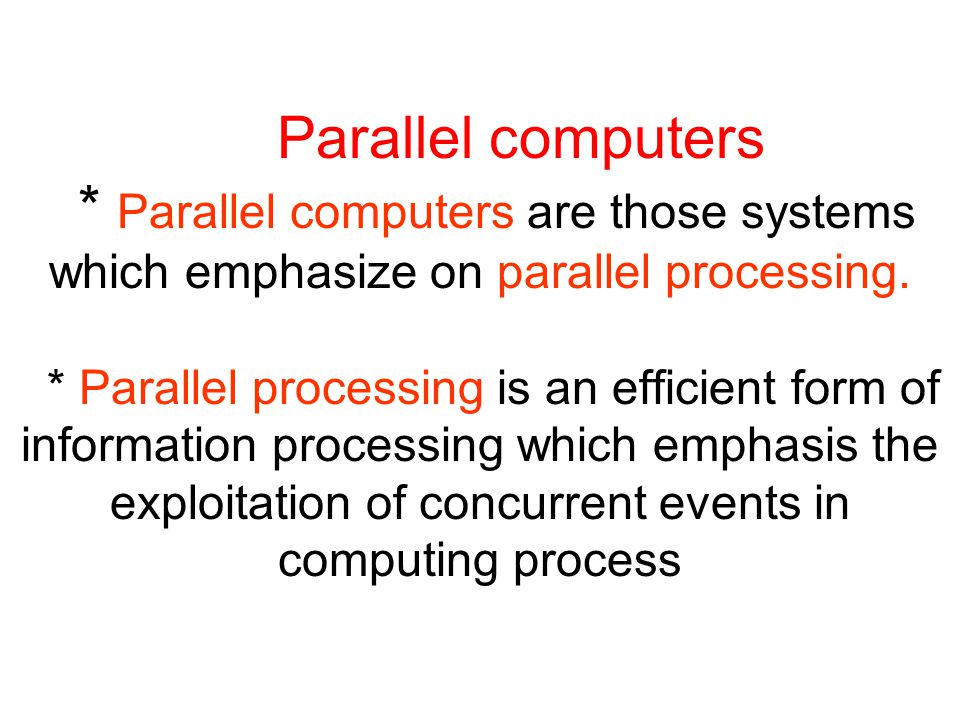 Parallel computers * Parallel computers are those systems which emphasize on parallel processing.