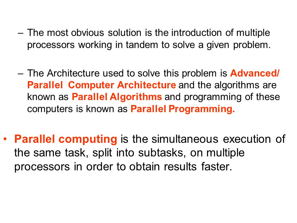 The most obvious solution is the introduction of multiple processors working in tandem to solve a given problem.