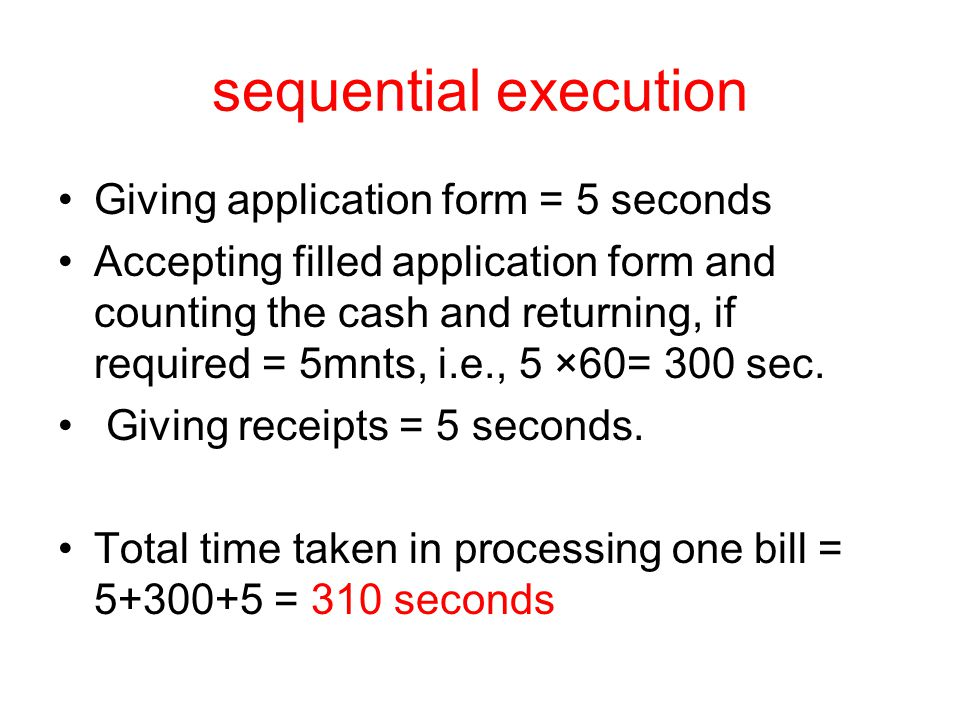 sequential execution Giving application form = 5 seconds