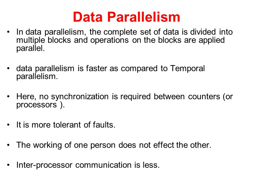 Data Parallelism In data parallelism, the complete set of data is divided into multiple blocks and operations on the blocks are applied parallel.