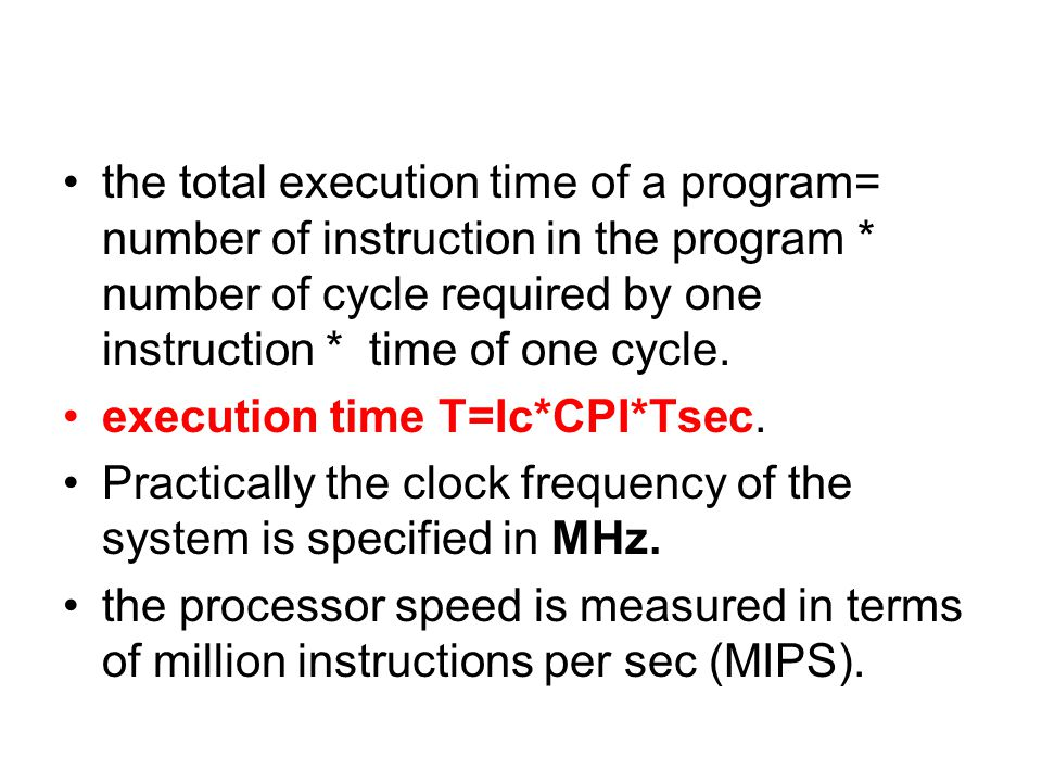 the total execution time of a program= number of instruction in the program * number of cycle required by one instruction * time of one cycle.