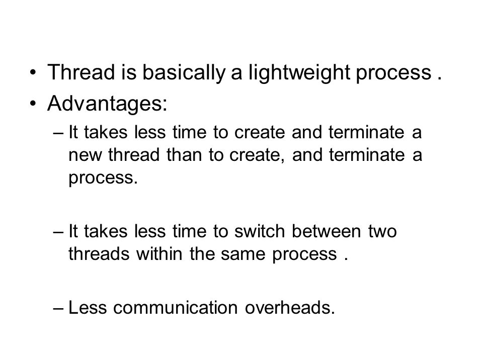 Thread is basically a lightweight process . Advantages: