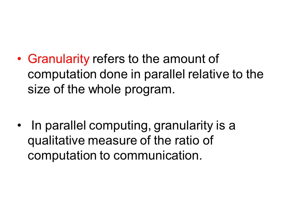 Granularity refers to the amount of computation done in parallel relative to the size of the whole program.